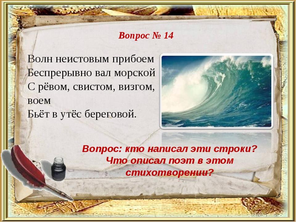 Вопрос № 14 Вопрос: кто написал эти строки? Что описал поэт в этом стихотворе...