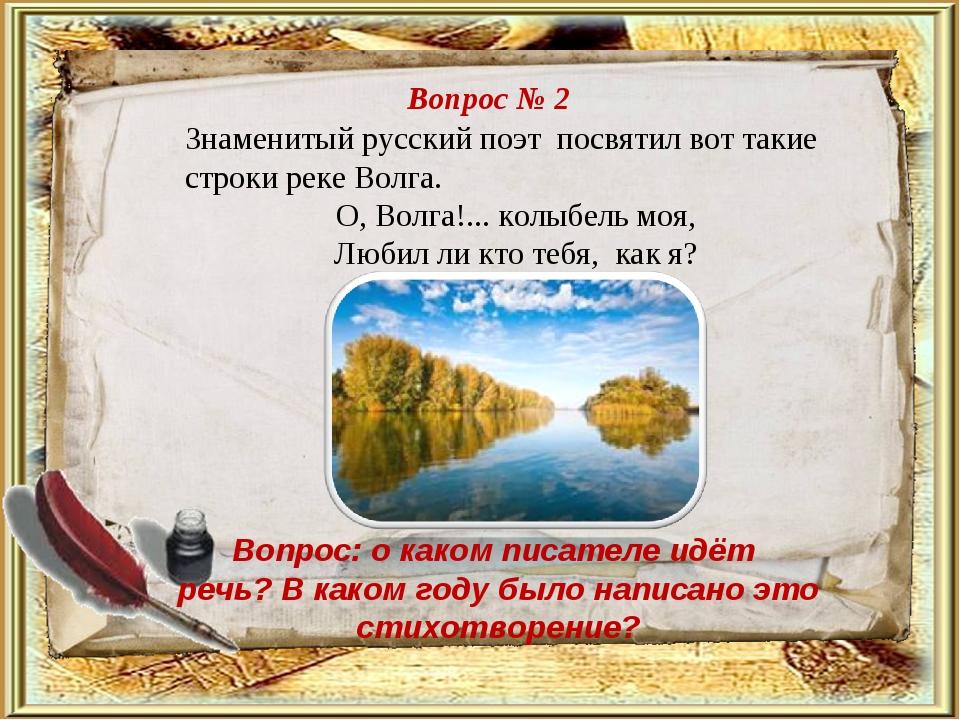 Вопрос № 2 Знаменитый русский поэт посвятил вот такие строки реке Волга. О,...
