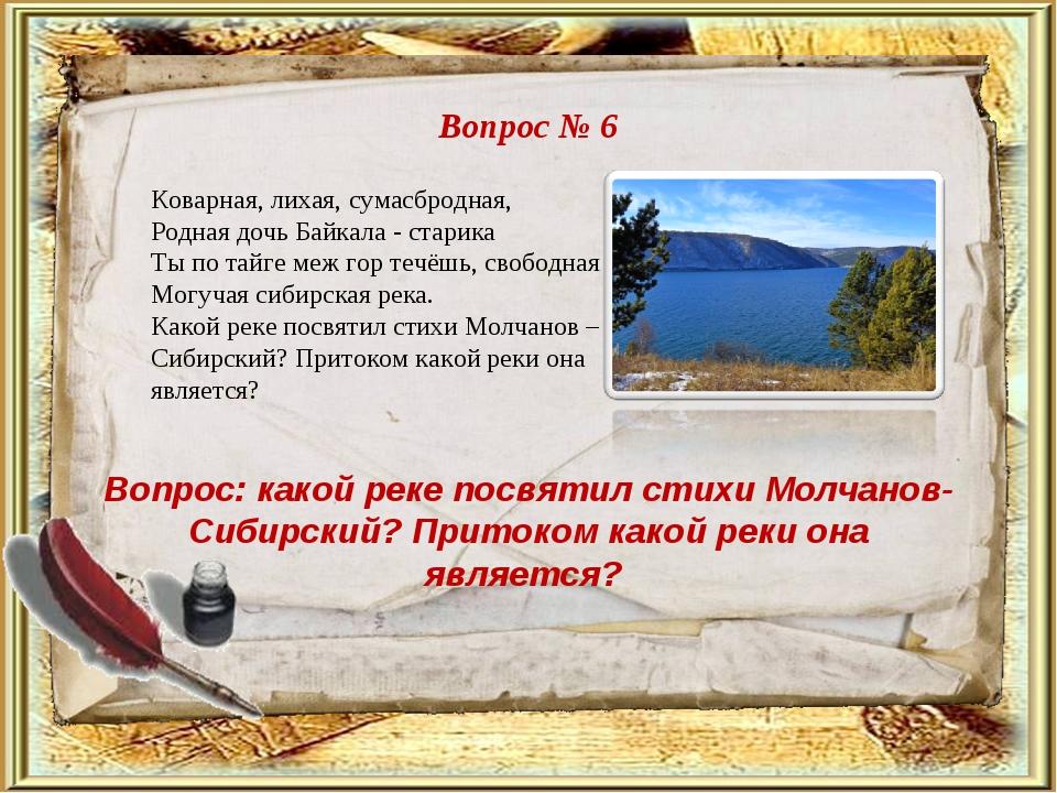 Вопрос № 6 Вопрос: какой реке посвятил стихи Молчанов-Сибирский? Притоком как...