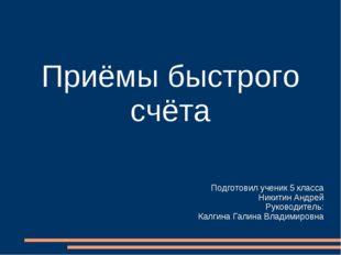Приёмы быстрого счёта Подготовил ученик 5 класса Никитин Андрей Руководитель: