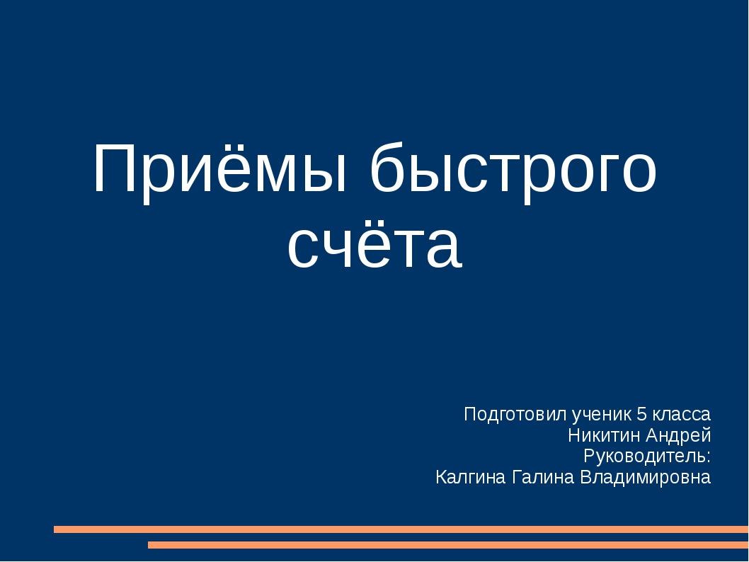 Приёмы быстрого счёта Подготовил ученик 5 класса Никитин Андрей Руководитель:...