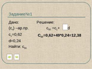 Задание№1 Дано: Решение: (сn) –ар.пр. с50 =с1+ d с1=0,62 d=0,24 Найти: с50. 4