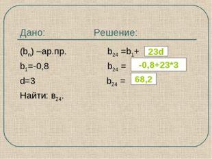 Дано: Решение: (bn) –ар.пр. b24 =b1+ b1=-0,8 b24 = d=3 b24 = Найти: в24. 23d