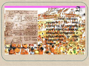 Папирус Райнда, XIX в. до н. э. «Тебе сказано: раздели 10 мер хлеба на 10 чел