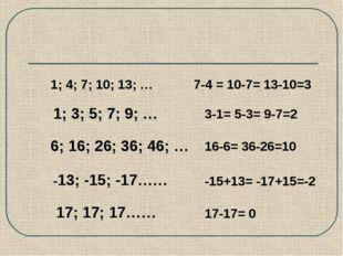1; 3; 5; 7; 9; … 6; 16; 26; 36; 46; … 1; 4; 7; 10; 13; … 7-4 = 10-7= 13-10=3