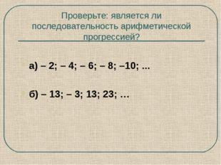 Проверьте: является ли последовательность арифметической прогрессией? а) – 2;
