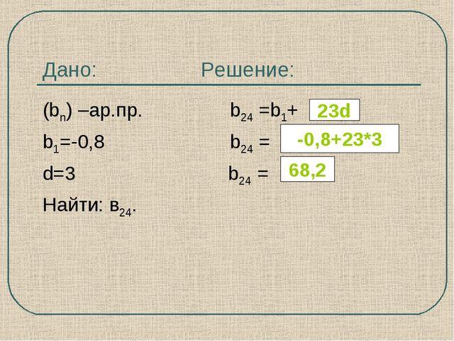 Дано: Решение: (bn) –ар.пр. b24 =b1+ b1=-0,8 b24 = d=3 b24 = Найти: в24. 23d...