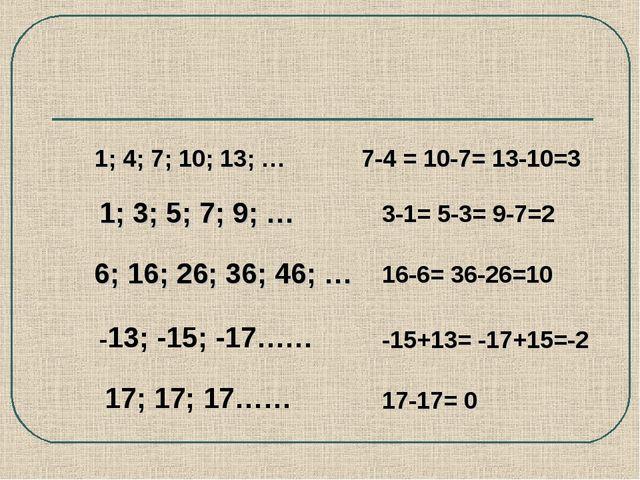 1; 3; 5; 7; 9; … 6; 16; 26; 36; 46; … 1; 4; 7; 10; 13; … 7-4 = 10-7= 13-10=3...
