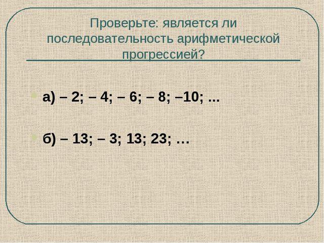 Проверьте: является ли последовательность арифметической прогрессией? а) – 2;...