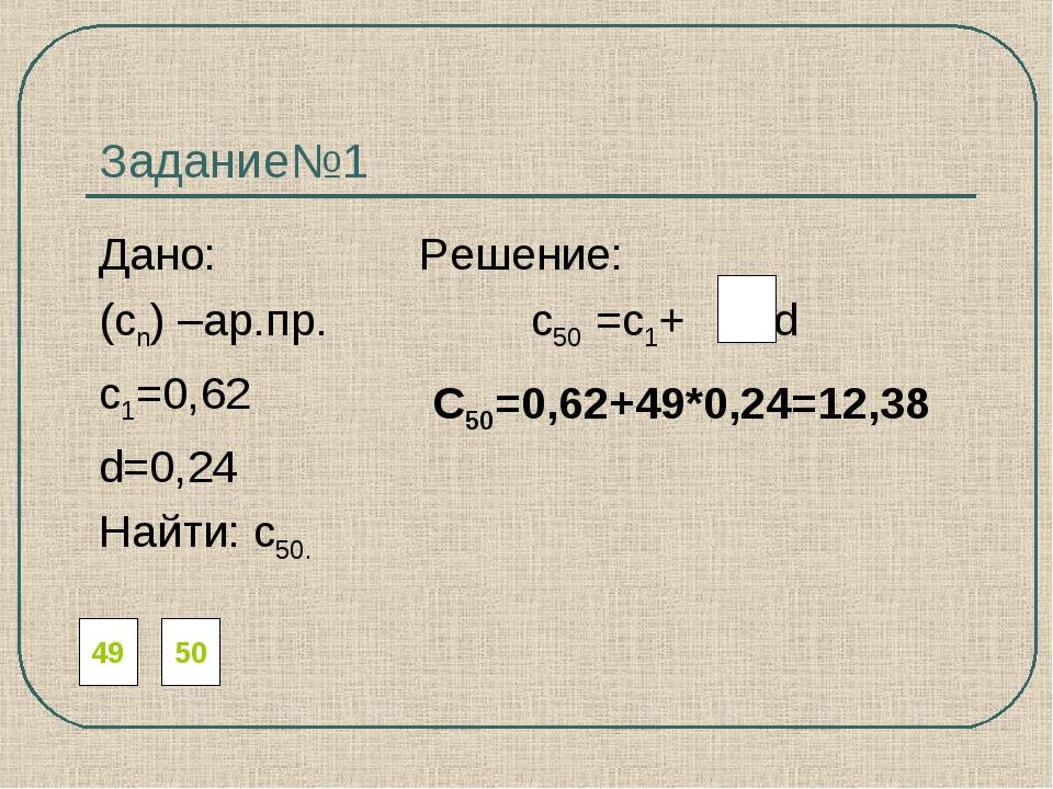 Задание№1 Дано: Решение: (сn) –ар.пр. с50 =с1+ d с1=0,62 d=0,24 Найти: с50. 4...