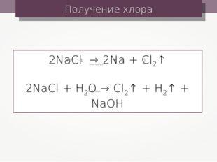 Получение хлора 2NaCl → 2Na + Cl2↑ 2NaCl + H2O → Cl2↑ + H2↑ + NaOH электролиз