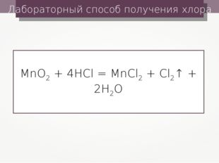 Лабораторный способ получения хлора MnO2 + 4HCl = MnCl2 + Cl2↑ + 2H2O