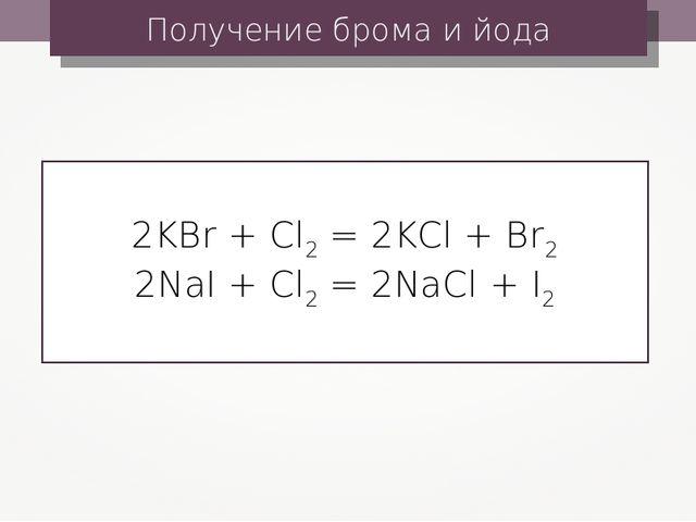 Получение брома и йода 2KBr + Cl2 = 2KCl + Br2 2NaI + Cl2 = 2NaCl + I2
