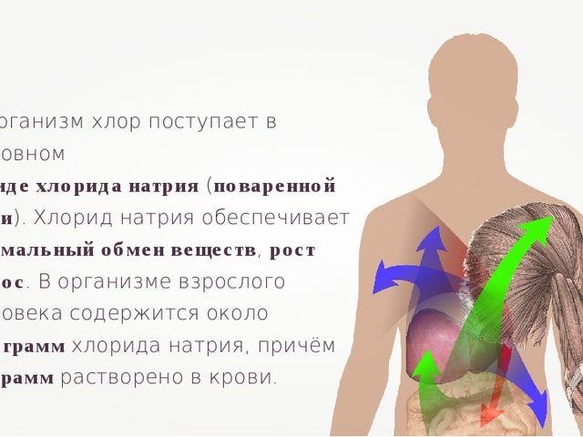 В организм хлор поступает в основном в виде хлорида натрия (поваренной соли)....