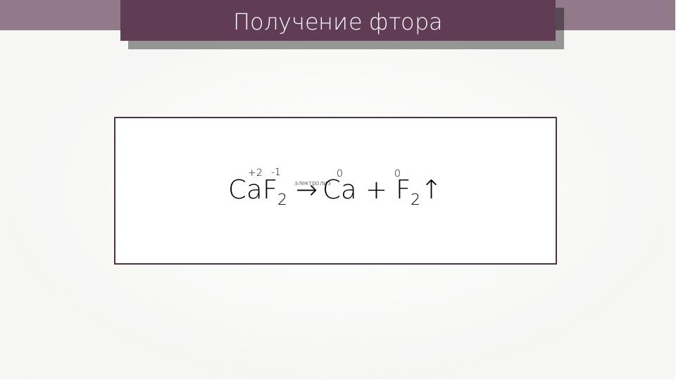 Получение фтора CaF2 → Ca + F2↑ электролиз +2 -1 0 0