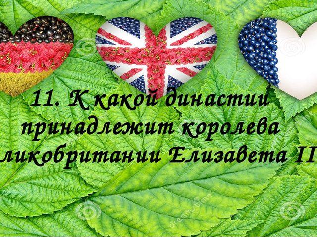 11. К какой династии принадлежит королева Великобритании ЕлизаветаII?