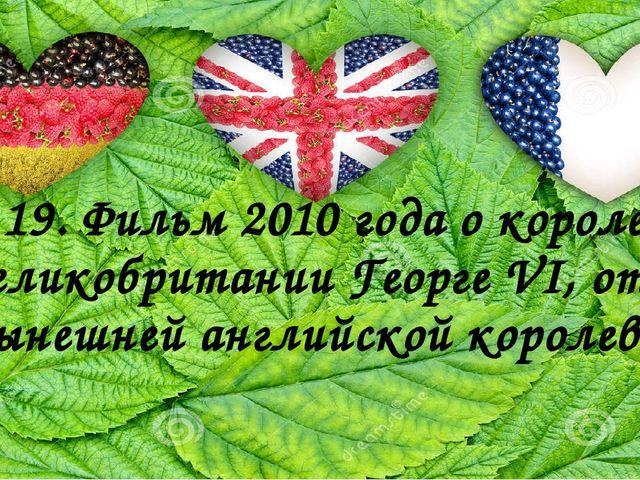 19. Фильм 2010 годао короле Великобритании Георге VI, отце нынешней английск...