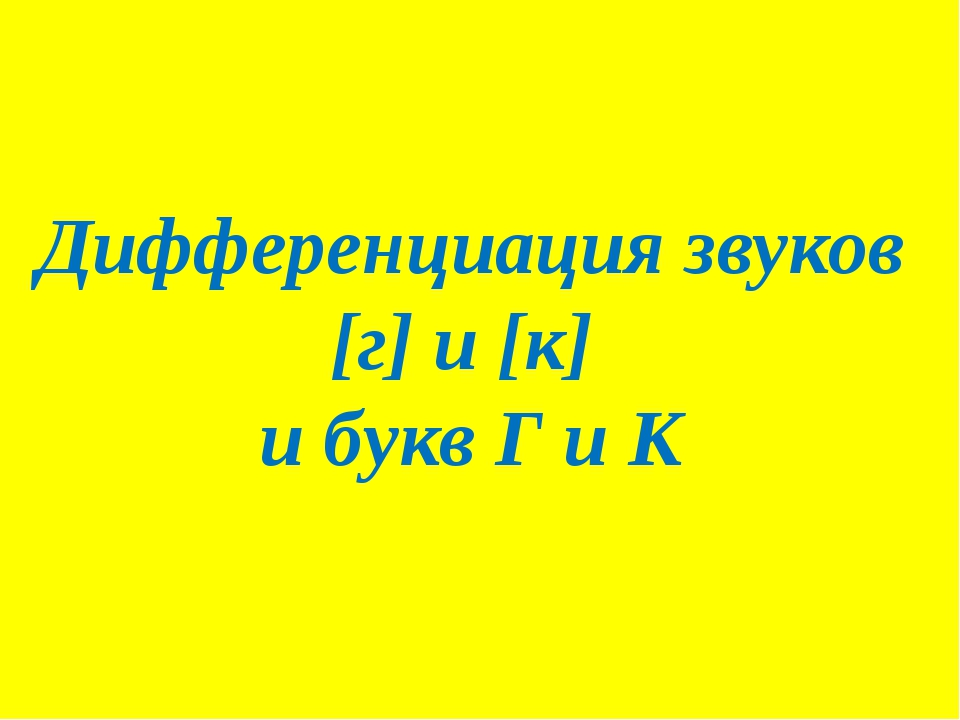 Дифференциация звуков [г] и [к] и букв Г и К