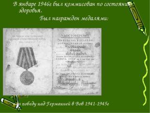 В январе 1946г был коммисован по состоянию здоровья. Был награжден медалями: