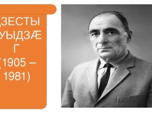 ДЗЕСТЫ КУЫДЗÆГ (1905 – 1981)