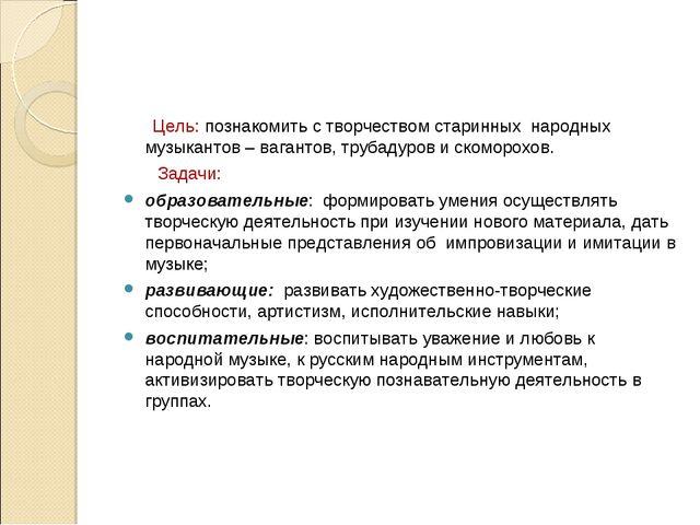 Цель: познакомить с творчеством старинных народных музыкантов – вагантов, тр...