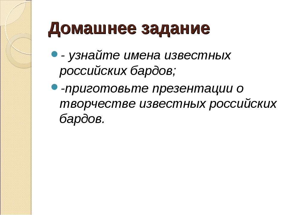 Домашнее задание - узнайте имена известных российских бардов; -приготовьте пр...