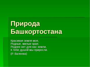 Природа Башкортостана Красивая земля моя, Родные, милые края. Роднее нет для