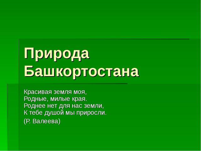 Природа Башкортостана Красивая земля моя, Родные, милые края. Роднее нет для...