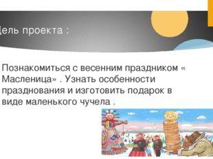 Цель проекта : Познакомиться с весенним праздником « Масленица» . Узнать особ