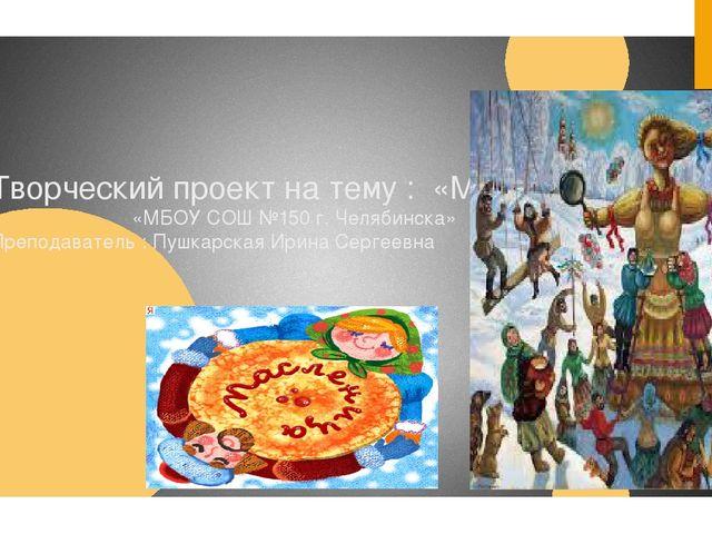 Творческий проект на тему : «Масленица» «МБОУ СОШ №150 г. Челябинска» Препода...