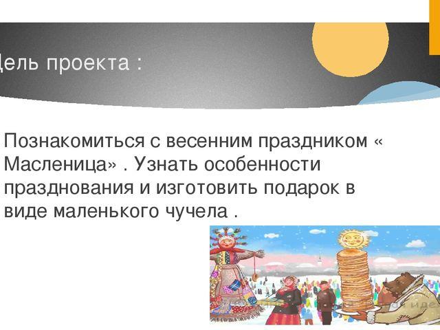 Цель проекта : Познакомиться с весенним праздником « Масленица» . Узнать особ...