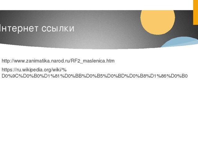 Интернет ссылки http://www.zanimatika.narod.ru/RF2_maslenica.htm https://ru.w...