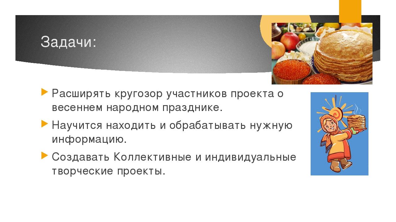 Задачи: Расширять кругозор участников проекта о весеннем народном празднике....