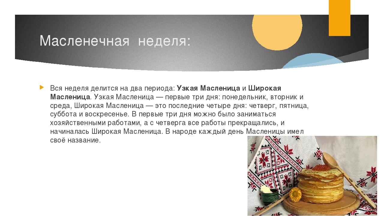 Масленечная неделя: Вся неделя делится на два периода:Узкая МасленицаиШиро...