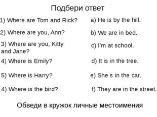 Подбери ответ 1) Where are Tom and Rick? 2) Where are you, Ann? 3) Where are