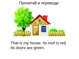Прочитай и переведи That is my house. Its roof is red. Its doors are green.