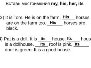 Вставь местоимения my, his, her, its 3) It is Tom. He is on the farm. _____ h