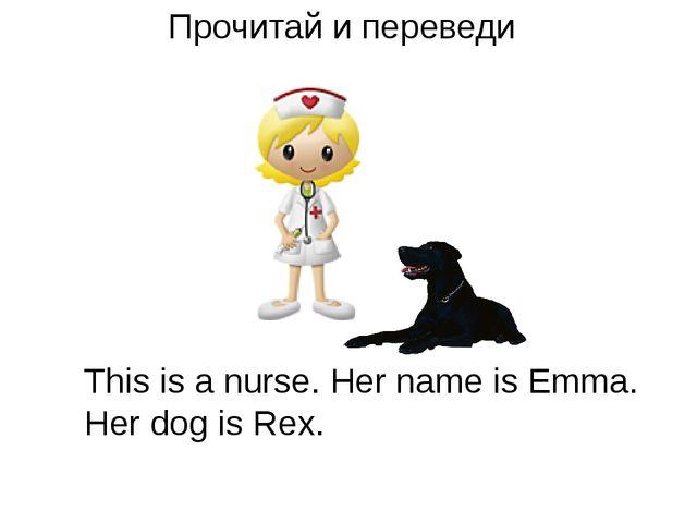 Прочитай и переведи This is a nurse. Her name is Emma. Her dog is Rex.