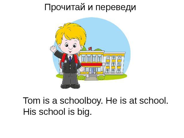 Прочитай и переведи Tom is a schoolboy. He is at school. His school is big.