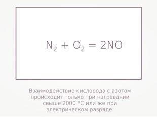 Взаимодействие кислорода с азотом происходит только при нагревании свыше 2000
