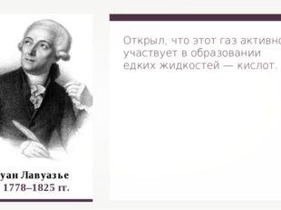 Антуан Лавуазье 1778–1825 гг. Открыл, что этот газ активно участвует в образ