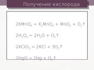 Получение кислорода 2KMnO4 = K2MnO4 + MnO2 + O2↑ 2H2O2 = 2H2O + O2↑ 2KClO3 =