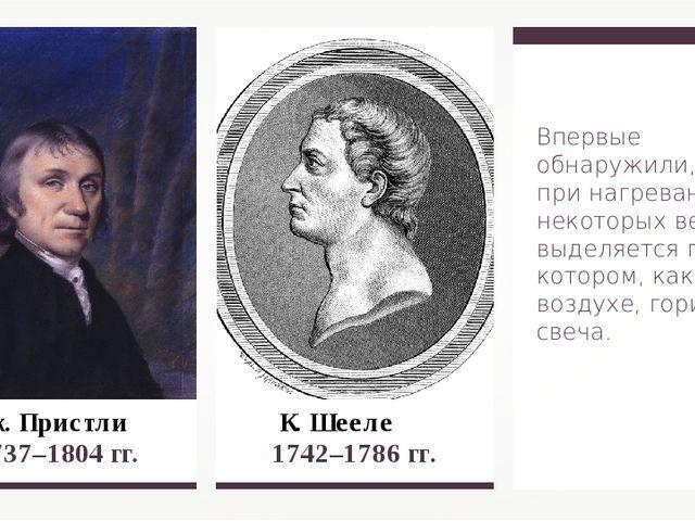 К. Шееле 1742–1786 гг. Дж. Пристли 1737–1804 гг. Впервые обнаружили, что п...