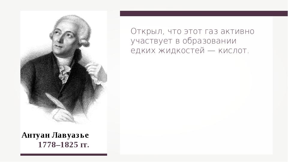 Антуан Лавуазье 1778–1825 гг. Открыл, что этот газ активно участвует в образ...