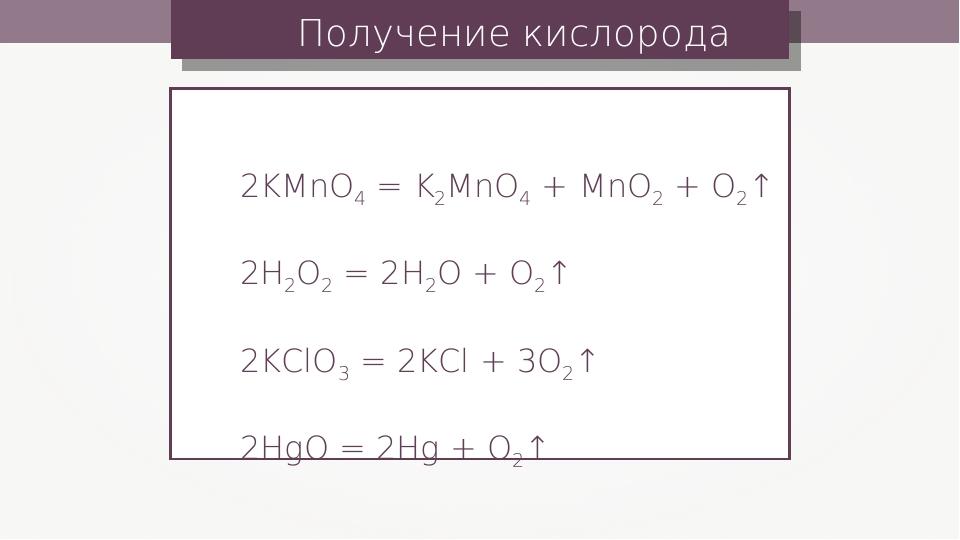 Получение кислорода 2KMnO4 = K2MnO4 + MnO2 + O2↑ 2H2O2 = 2H2O + O2↑ 2KClO3 =...