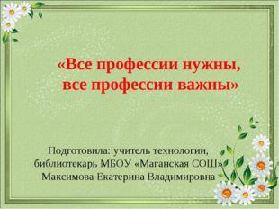 Подготовила: учитель технологии, библиотекарь МБОУ «Маганская СОШ» Максимова