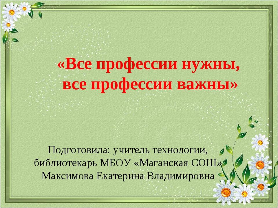 Подготовила: учитель технологии, библиотекарь МБОУ «Маганская СОШ» Максимова...