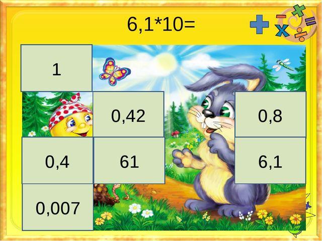 6,1*10= 1 0,42 0,8 0,4 61 6,1 0,007