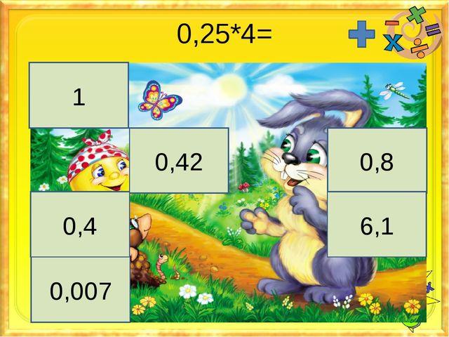0,25*4= 1 0,42 0,8 0,4 6,1 0,007