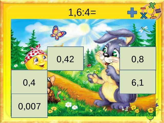 1,6:4= 0,8 0,4 6,1 0,007 0,42
